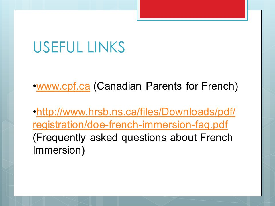 USEFUL LINKS www.cpf.ca (Canadian Parents for French)www.cpf.ca http://www.hrsb.ns.ca/files/Downloads/pdf/ registration/doe-french-immersion-faq.pdfhttp://www.hrsb.ns.ca/files/Downloads/pdf/ registration/doe-french-immersion-faq.pdf (Frequently asked questions about French Immersion)