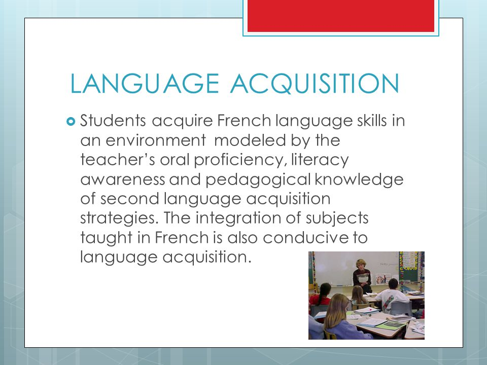 LANGUAGE ACQUISITION  Students acquire French language skills in an environment modeled by the teacher's oral proficiency, literacy awareness and pedagogical knowledge of second language acquisition strategies.