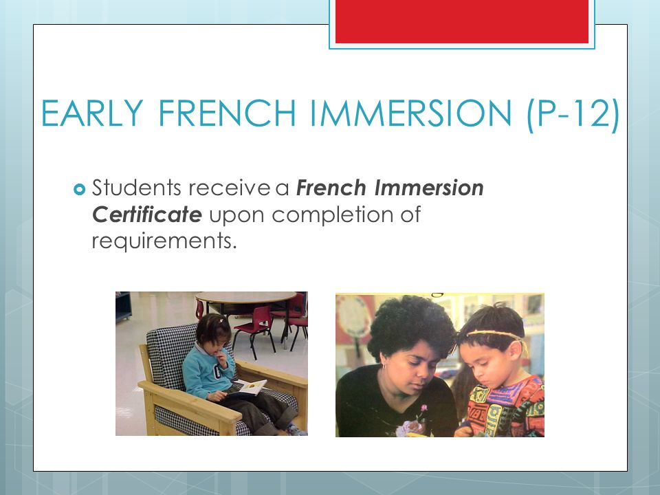 EARLY FRENCH IMMERSION (P-12)  Students receive a French Immersion Certificate upon completion of requirements.
