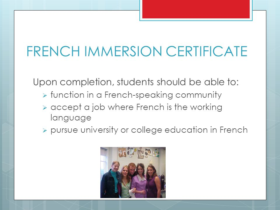 FRENCH IMMERSION CERTIFICATE Upon completion, students should be able to:  function in a French-speaking community  accept a job where French is the working language  pursue university or college education in French