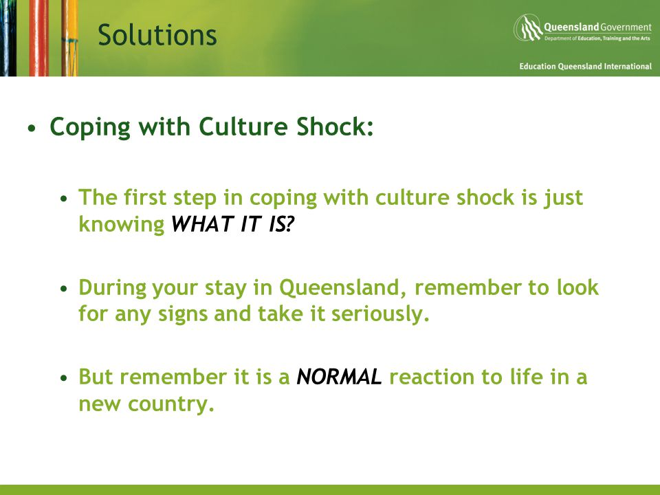 Solutions Coping with Culture Shock: The first step in coping with culture shock is just knowing WHAT IT IS? During your stay in Queensland, remember