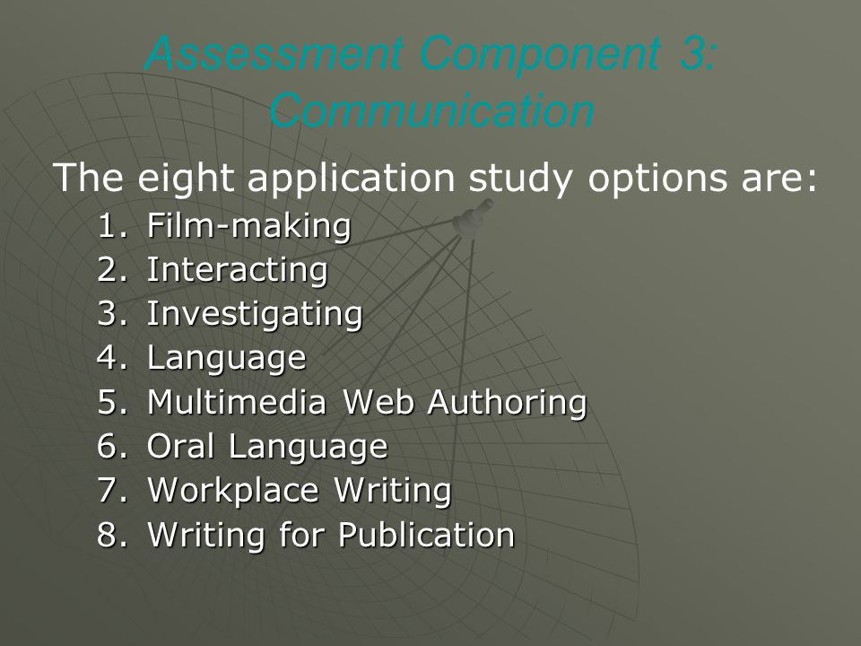 Assessment Component 3: Communication The eight application study options are: 1.Film-making 2.Interacting 3.Investigating 4.Language 5.Multimedia Web Authoring 6.Oral Language 7.Workplace Writing 8.Writing for Publication