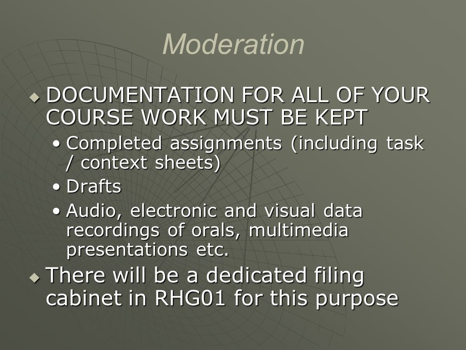 Moderation  DOCUMENTATION FOR ALL OF YOUR COURSE WORK MUST BE KEPT Completed assignments (including task / context sheets)Completed assignments (including task / context sheets) DraftsDrafts Audio, electronic and visual data recordings of orals, multimedia presentations etc.Audio, electronic and visual data recordings of orals, multimedia presentations etc.