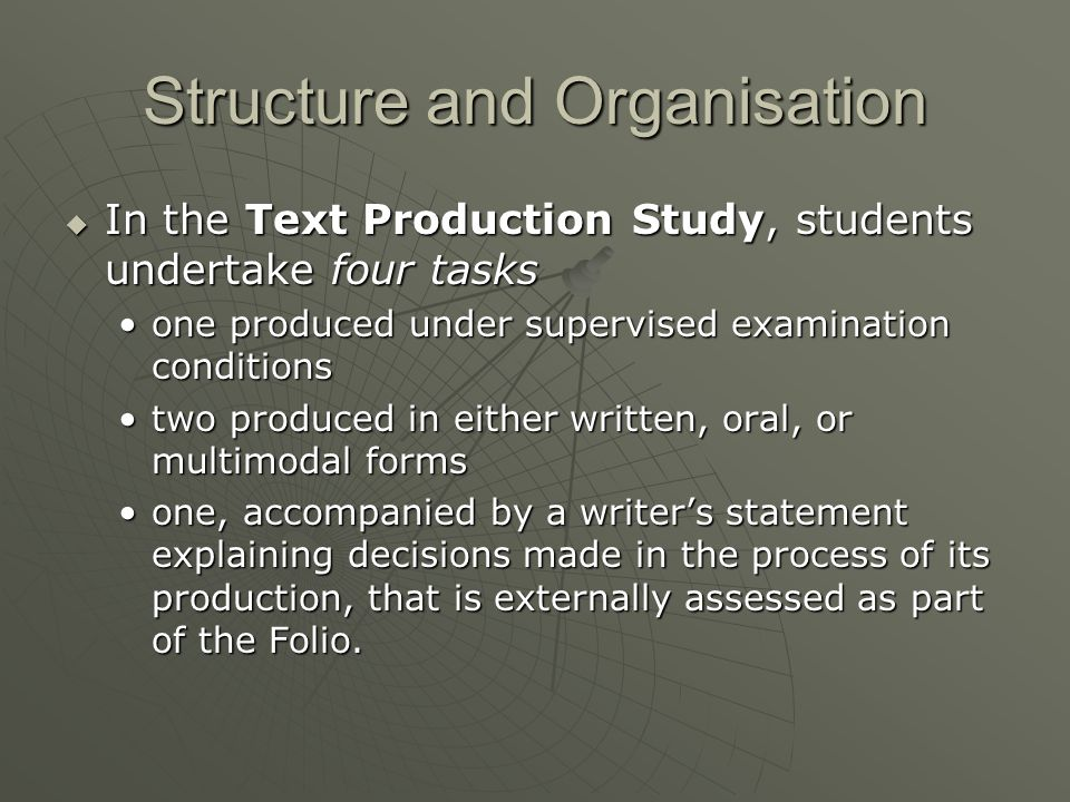 Structure and Organisation  In the Text Production Study, students undertake four tasks one produced under supervised examination conditionsone produced under supervised examination conditions two produced in either written, oral, or multimodal formstwo produced in either written, oral, or multimodal forms one, accompanied by a writer's statement explaining decisions made in the process of its production, that is externally assessed as part of the Folio.one, accompanied by a writer's statement explaining decisions made in the process of its production, that is externally assessed as part of the Folio.