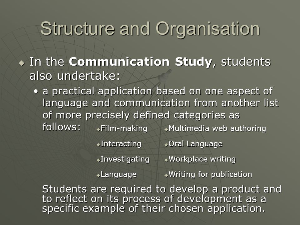 Structure and Organisation  In the Communication Study, students also undertake: a practical application based on one aspect of language and communication from another list of more precisely defined categories as follows:a practical application based on one aspect of language and communication from another list of more precisely defined categories as follows:  Film-making  Multimedia web authoring  Interacting  Oral Language  Investigating  Workplace writing  Language  Writing for publication Students are required to develop a product and to reflect on its process of development as a specific example of their chosen application.