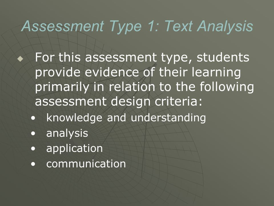 Assessment Type 1: Text Analysis   For this assessment type, students provide evidence of their learning primarily in relation to the following assessment design criteria: knowledge and understanding analysis application communication