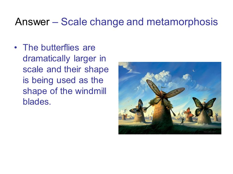 Answer – Scale change and metamorphosis The butterflies are dramatically larger in scale and their shape is being used as the shape of the windmill bl