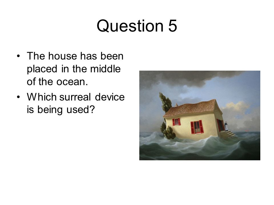 Question 5 The house has been placed in the middle of the ocean. Which surreal device is being used?