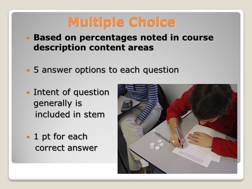 Multiple Choice Based on percentages noted in course description content areas Based on percentages noted in course description content areas 5 answer options to each question 5 answer options to each question Intent of question Intent of question generally is included in stem included in stem 1 pt for each 1 pt for each correct answer correct answer Based on percentages noted in course description content areas Based on percentages noted in course description content areas 5 answer options to each question 5 answer options to each question Intent of question Intent of question generally is included in stem included in stem 1 pt for each 1 pt for each correct answer correct answer