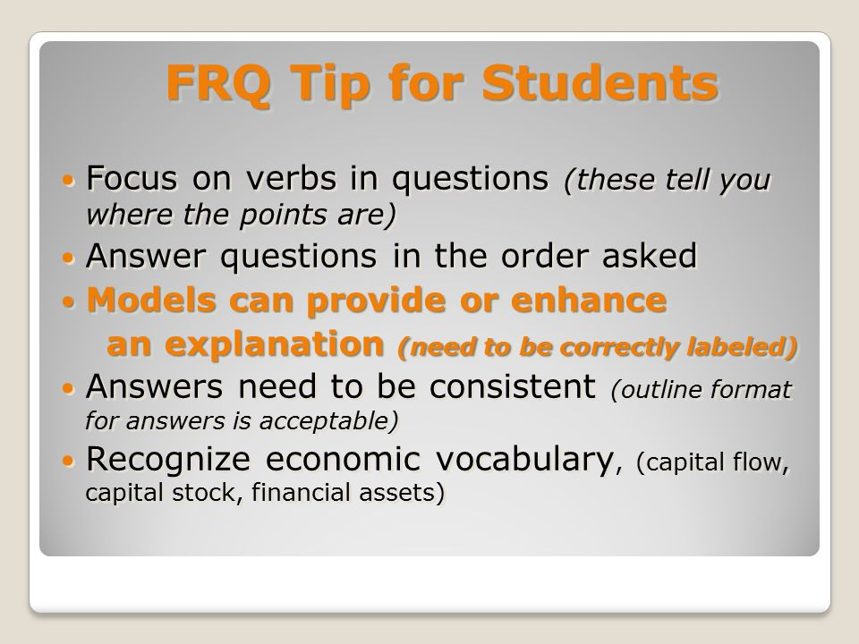 FRQ Tip for Students Focus on verbs in questions (these tell you where the points are) Answer questions in the order asked Models can provide or enhance Models can provide or enhance an explanation (need to be correctly labeled) an explanation (need to be correctly labeled) Answers need to be consistent (outline format for answers is acceptable) Recognize economic vocabulary, (capital flow, capital stock, financial assets) FRQ Tip for Students Focus on verbs in questions (these tell you where the points are) Answer questions in the order asked Models can provide or enhance Models can provide or enhance an explanation (need to be correctly labeled) an explanation (need to be correctly labeled) Answers need to be consistent (outline format for answers is acceptable) Recognize economic vocabulary, (capital flow, capital stock, financial assets)