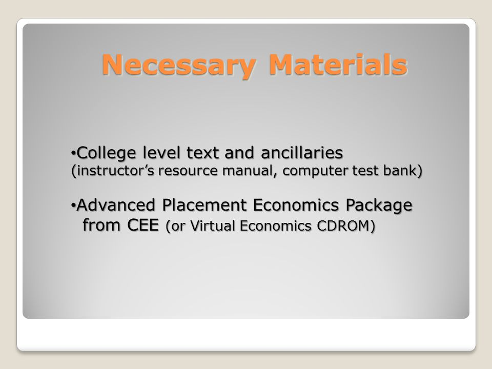 Necessary Materials College level text and ancillaries (instructor's resource manual, computer test bank) College level text and ancillaries (instructor's resource manual, computer test bank) Advanced Placement Economics Package Advanced Placement Economics Package from CEE (or Virtual Economics CDROM) from CEE (or Virtual Economics CDROM)