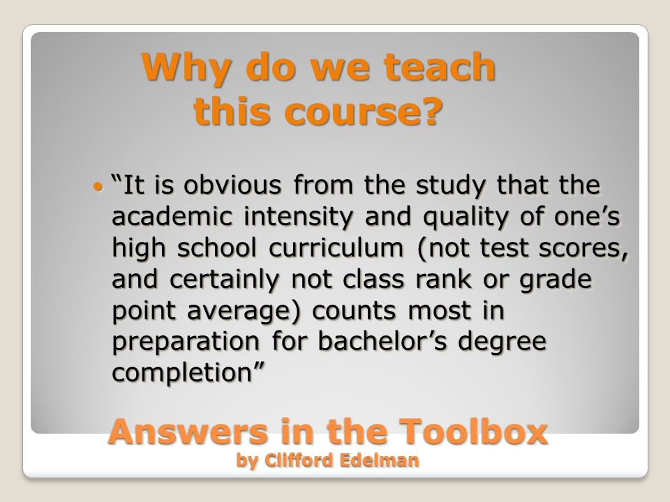 Answers in the Toolbox by Clifford Edelman It is obvious from the study that the academic intensity and quality of one's high school curriculum (not test scores, and certainly not class rank or grade point average) counts most in preparation for bachelor's degree completion It is obvious from the study that the academic intensity and quality of one's high school curriculum (not test scores, and certainly not class rank or grade point average) counts most in preparation for bachelor's degree completion Why do we teach this course