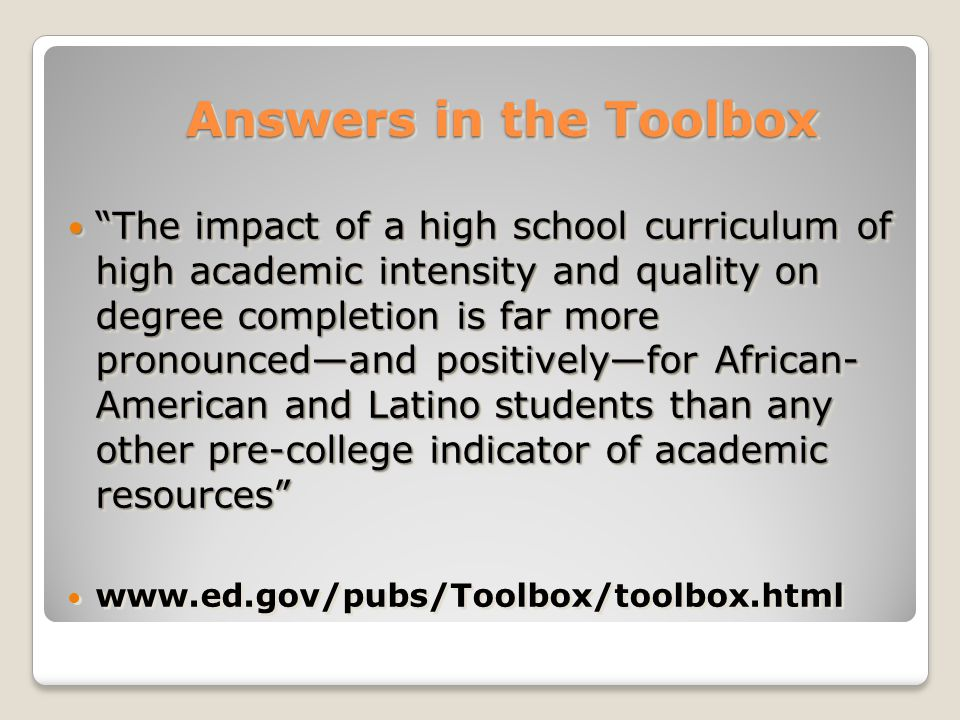 Answers in the Toolbox Answers in the Toolbox The impact of a high school curriculum of high academic intensity and quality on degree completion is far more pronounced—and positively—for African- American and Latino students than any other pre-college indicator of academic resources The impact of a high school curriculum of high academic intensity and quality on degree completion is far more pronounced—and positively—for African- American and Latino students than any other pre-college indicator of academic resources www.ed.gov/pubs/Toolbox/toolbox.html The impact of a high school curriculum of high academic intensity and quality on degree completion is far more pronounced—and positively—for African- American and Latino students than any other pre-college indicator of academic resources The impact of a high school curriculum of high academic intensity and quality on degree completion is far more pronounced—and positively—for African- American and Latino students than any other pre-college indicator of academic resources www.ed.gov/pubs/Toolbox/toolbox.html