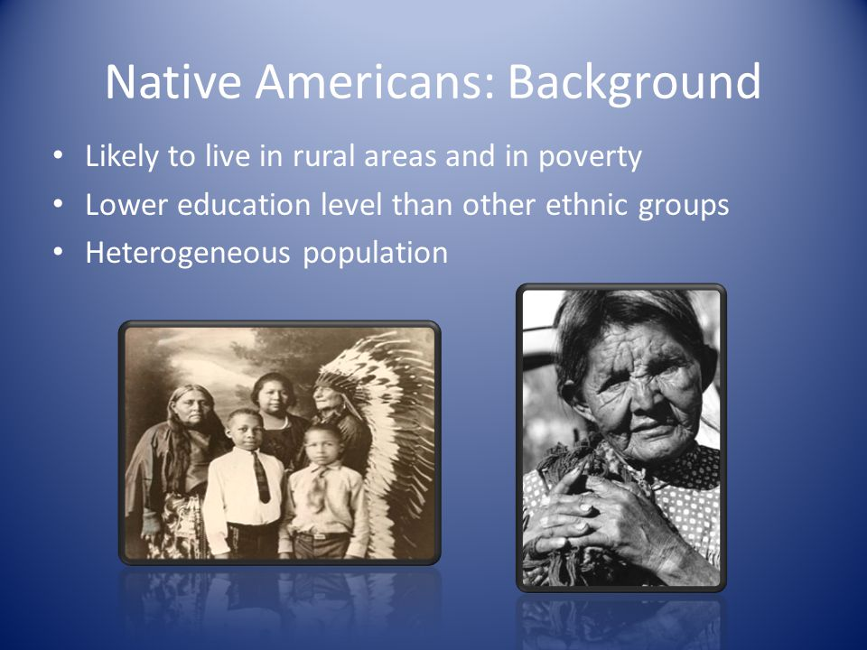 Native Americans: Background Likely to live in rural areas and in poverty Lower education level than other ethnic groups Heterogeneous population
