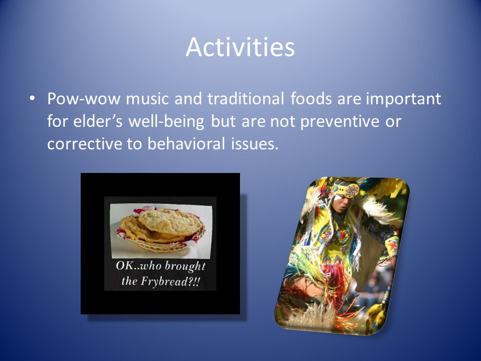 Activities Pow-wow music and traditional foods are important for elder's well-being but are not preventive or corrective to behavioral issues.