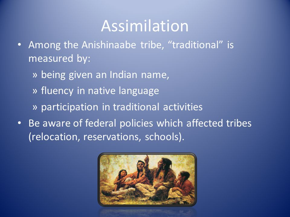 Assimilation Among the Anishinaabe tribe, traditional is measured by: »being given an Indian name, »fluency in native language »participation in traditional activities Be aware of federal policies which affected tribes (relocation, reservations, schools).