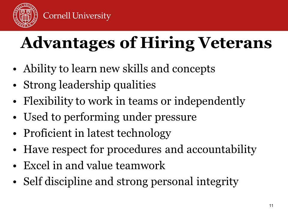 Advantages of Hiring Veterans Ability to learn new skills and concepts Strong leadership qualities Flexibility to work in teams or independently Used to performing under pressure Proficient in latest technology Have respect for procedures and accountability Excel in and value teamwork Self discipline and strong personal integrity 11