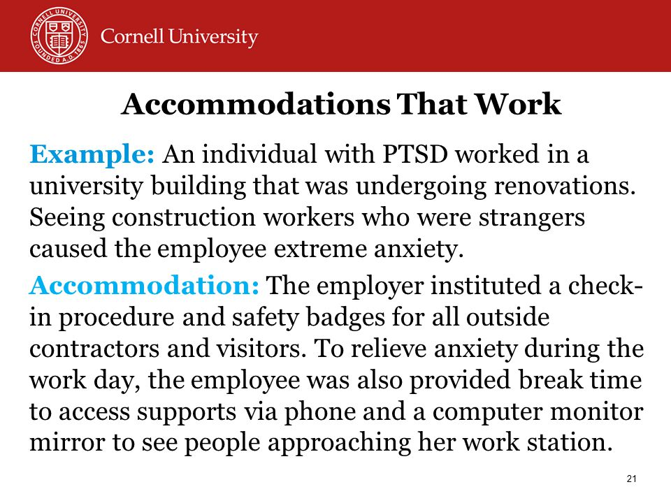 Accommodations That Work Example: An individual with PTSD worked in a university building that was undergoing renovations.