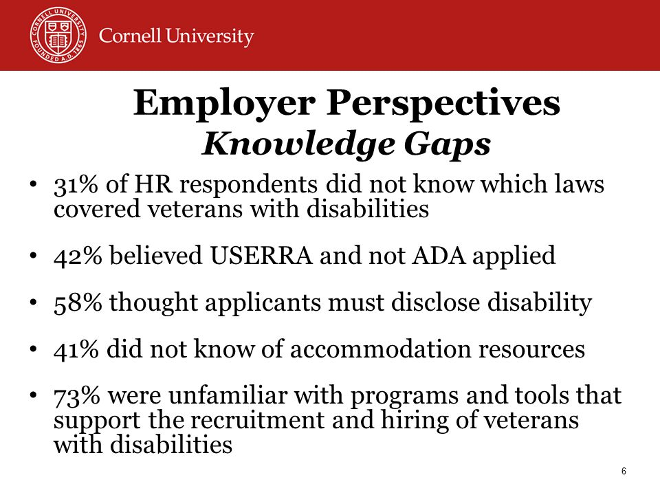 Employer Perspectives Knowledge Gaps 31% of HR respondents did not know which laws covered veterans with disabilities 42% believed USERRA and not ADA applied 58% thought applicants must disclose disability 41% did not know of accommodation resources 73% were unfamiliar with programs and tools that support the recruitment and hiring of veterans with disabilities 6