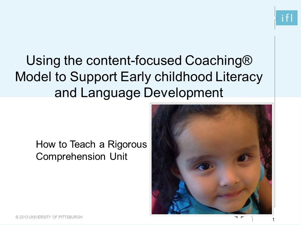 1 © 2013 UNIVERSITY OF PITTSBURGH 1 Using the content-focused Coaching® Model to Support Early childhood Literacy and Language Development How to Teach a Rigorous Comprehension Unit