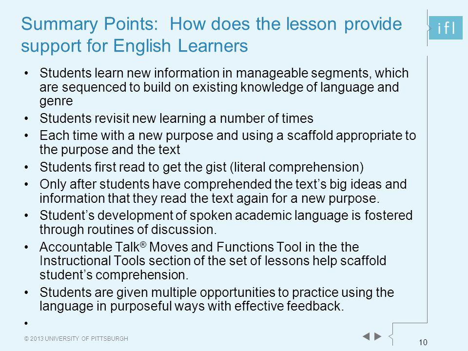 10 © 2013 UNIVERSITY OF PITTSBURGH Summary Points: How does the lesson provide support for English Learners Students learn new information in manageable segments, which are sequenced to build on existing knowledge of language and genre Students revisit new learning a number of times Each time with a new purpose and using a scaffold appropriate to the purpose and the text Students first read to get the gist (literal comprehension) Only after students have comprehended the text's big ideas and information that they read the text again for a new purpose.