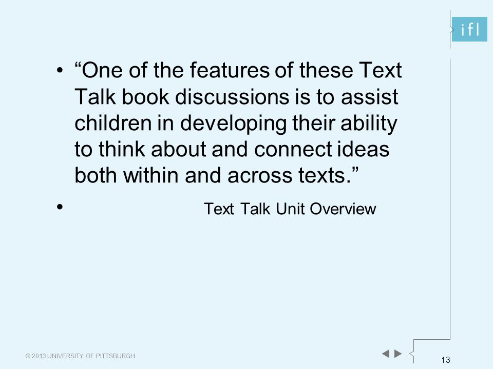 13 © 2013 UNIVERSITY OF PITTSBURGH One of the features of these Text Talk book discussions is to assist children in developing their ability to think about and connect ideas both within and across texts. Text Talk Unit Overview