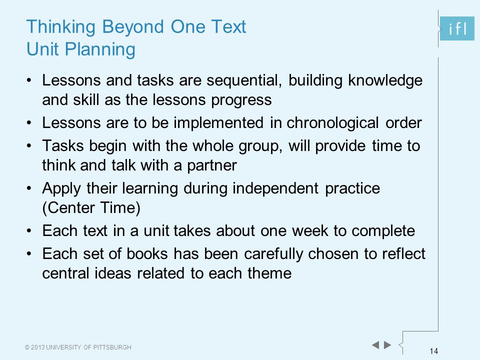 14 © 2013 UNIVERSITY OF PITTSBURGH Thinking Beyond One Text Unit Planning Lessons and tasks are sequential, building knowledge and skill as the lessons progress Lessons are to be implemented in chronological order Tasks begin with the whole group, will provide time to think and talk with a partner Apply their learning during independent practice (Center Time) Each text in a unit takes about one week to complete Each set of books has been carefully chosen to reflect central ideas related to each theme