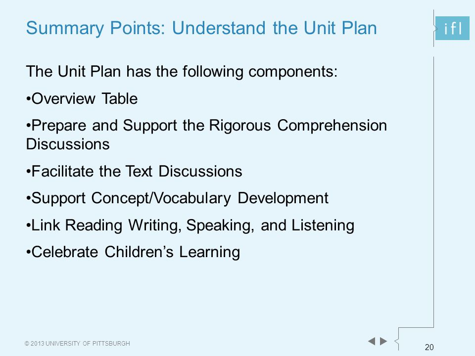 20 © 2013 UNIVERSITY OF PITTSBURGH Summary Points: Understand the Unit Plan The Unit Plan has the following components: Overview Table Prepare and Sup