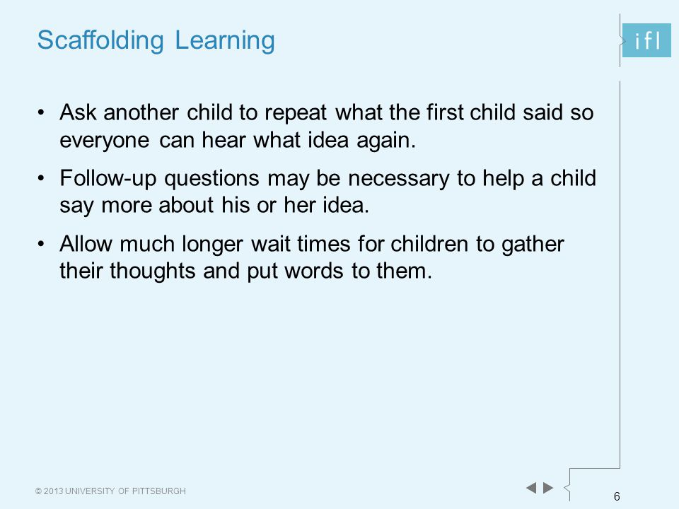 6 © 2013 UNIVERSITY OF PITTSBURGH Scaffolding Learning Ask another child to repeat what the first child said so everyone can hear what idea again.