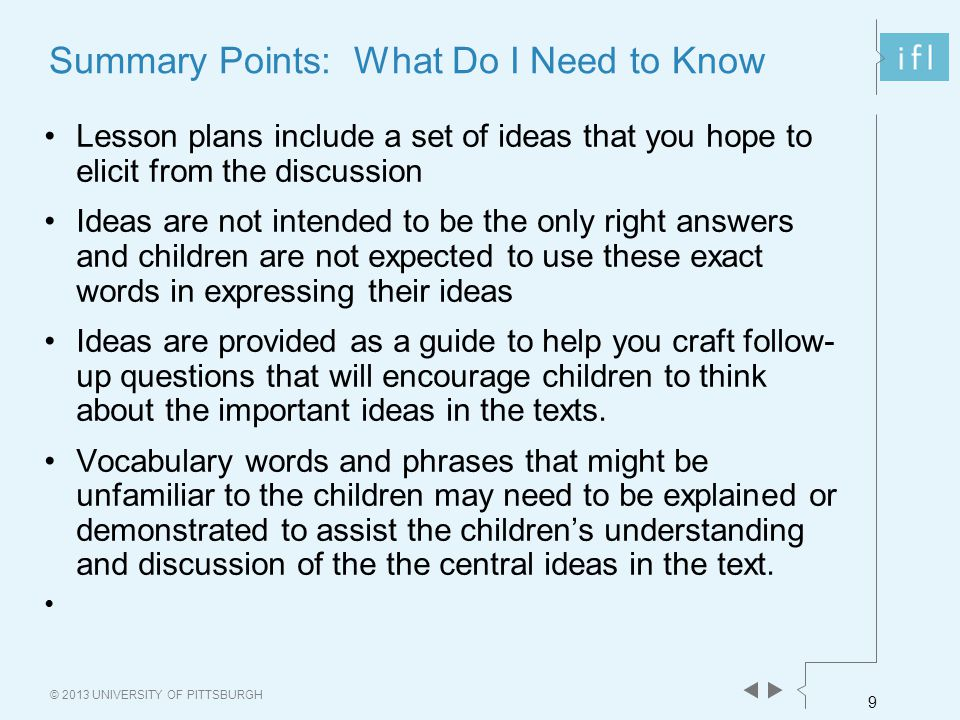 9 © 2013 UNIVERSITY OF PITTSBURGH Summary Points: What Do I Need to Know Lesson plans include a set of ideas that you hope to elicit from the discussion Ideas are not intended to be the only right answers and children are not expected to use these exact words in expressing their ideas Ideas are provided as a guide to help you craft follow- up questions that will encourage children to think about the important ideas in the texts.