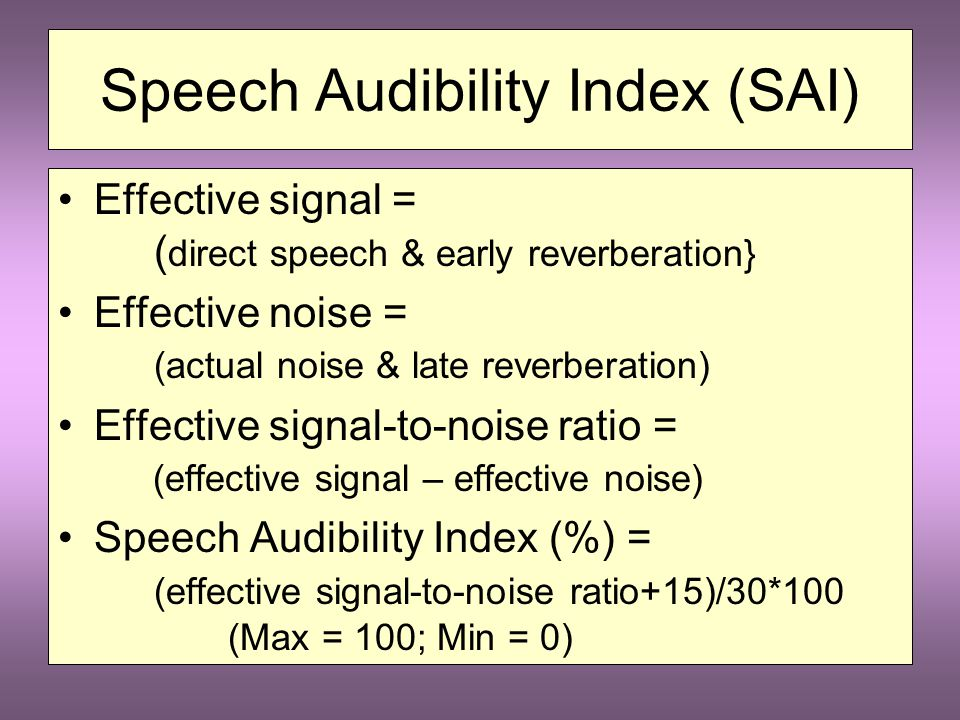 Speech Audibility Index (SAI) Combines effects of: Direct Speech Signal Early Reverberation Noise Late Reverberation Effective signal & Effective noise & - Effective s/n ratio
