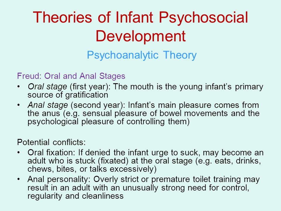 Theories of Infant Psychosocial Development Psychoanalytic Theory Freud: Oral and Anal Stages Oral stage (first year): The mouth is the young infant's