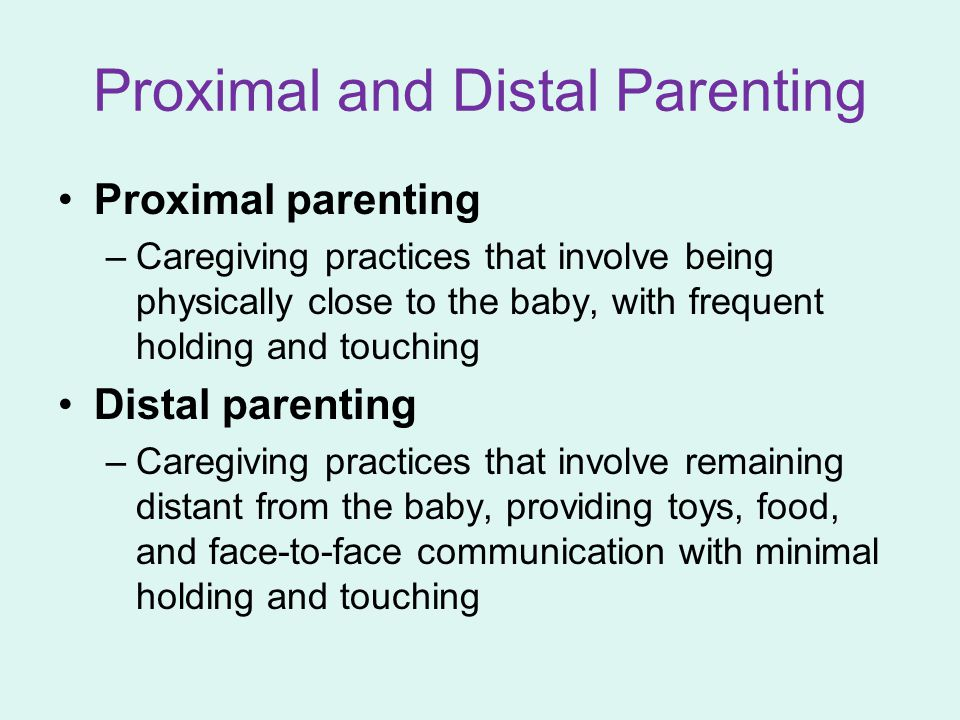 Proximal and Distal Parenting Proximal parenting –Caregiving practices that involve being physically close to the baby, with frequent holding and touc