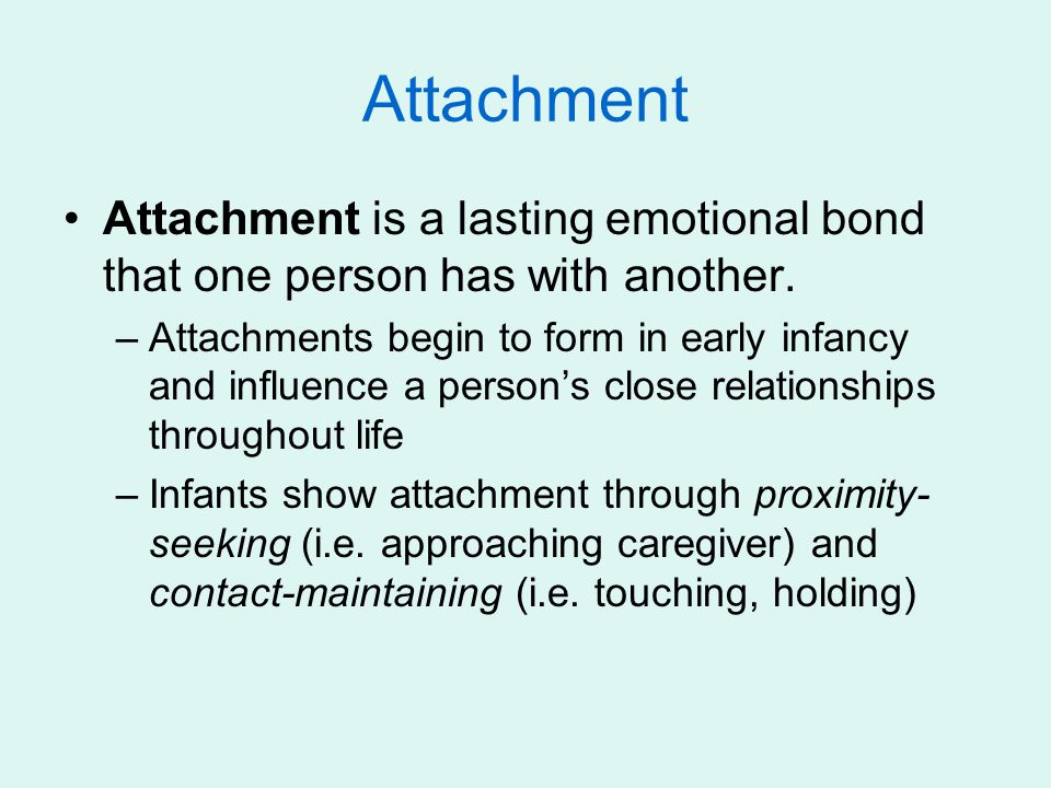 Attachment Attachment is a lasting emotional bond that one person has with another. –Attachments begin to form in early infancy and influence a person