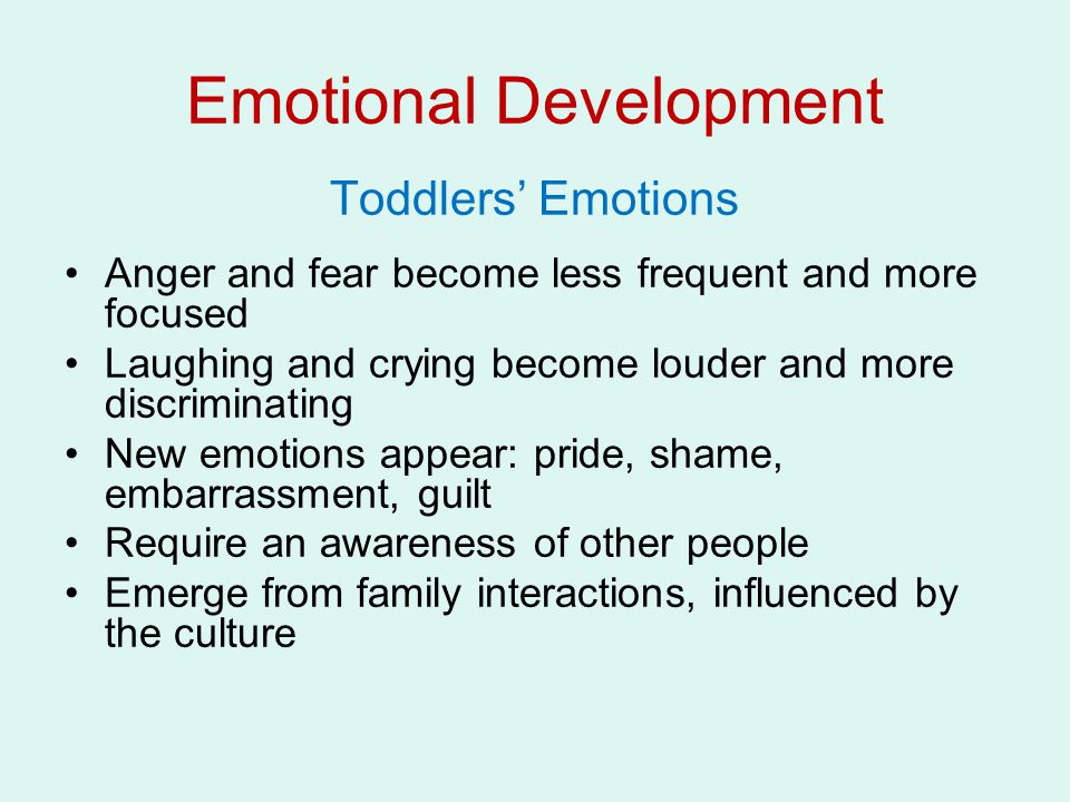 Toddlers' Emotions Anger and fear become less frequent and more focused Laughing and crying become louder and more discriminating New emotions appear: