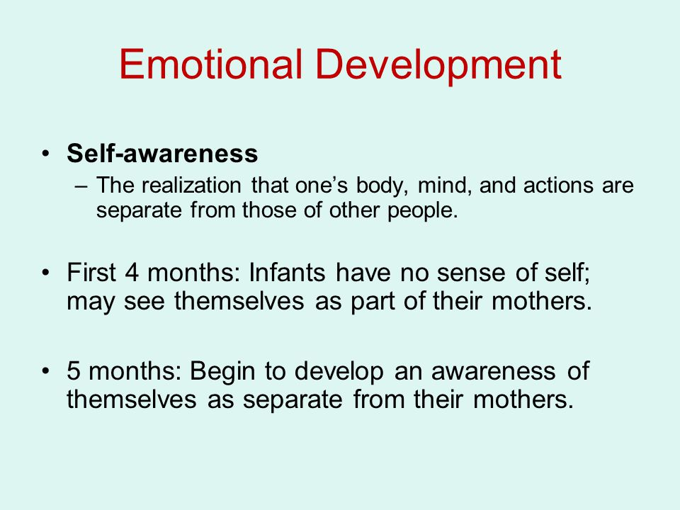Self-awareness –The realization that one's body, mind, and actions are separate from those of other people. First 4 months: Infants have no sense of s