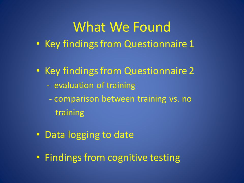 What We Found Key findings from Questionnaire 1 Key findings from Questionnaire 2 - evaluation of training - comparison between training vs.