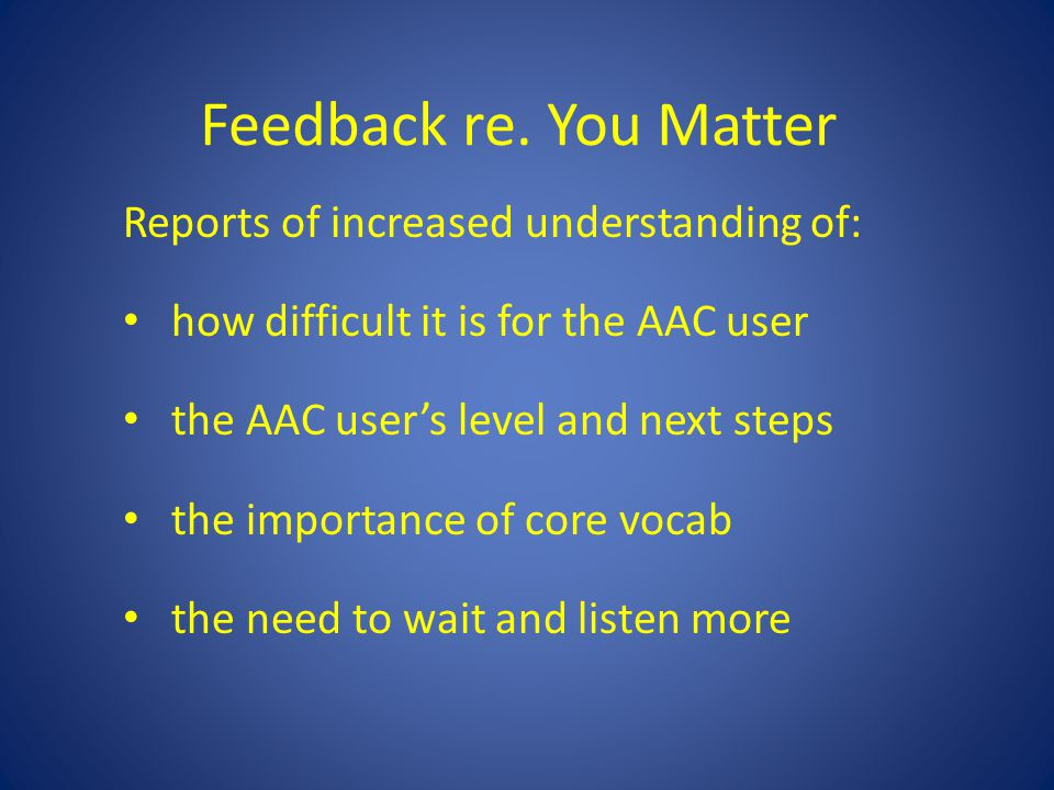 Feedback re. You Matter Reports of increased understanding of: how difficult it is for the AAC user the AAC user's level and next steps the importance