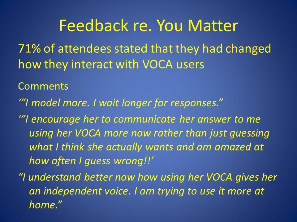 """Feedback re. You Matter 71% of attendees stated that they had changed how they interact with VOCA users Comments '""""I model more. I wait longer for res"""