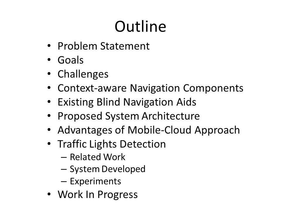 Outline Problem Statement Goals Challenges Context-aware Navigation Components Existing Blind Navigation Aids Proposed System Architecture Advantages