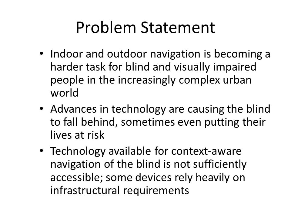 Problem Statement Indoor and outdoor navigation is becoming a harder task for blind and visually impaired people in the increasingly complex urban wor