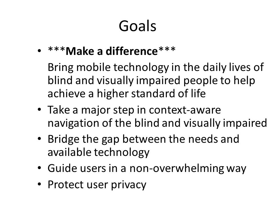Goals ***Make a difference*** Bring mobile technology in the daily lives of blind and visually impaired people to help achieve a higher standard of li