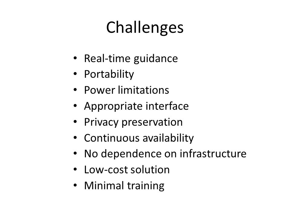 Challenges Real-time guidance Portability Power limitations Appropriate interface Privacy preservation Continuous availability No dependence on infras