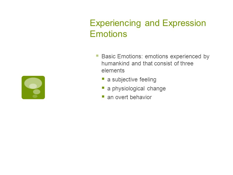 Experiencing and Expression Emotions  Basic Emotions: emotions experienced by humankind and that consist of three elements  a subjective feeling  a physiological change  an overt behavior