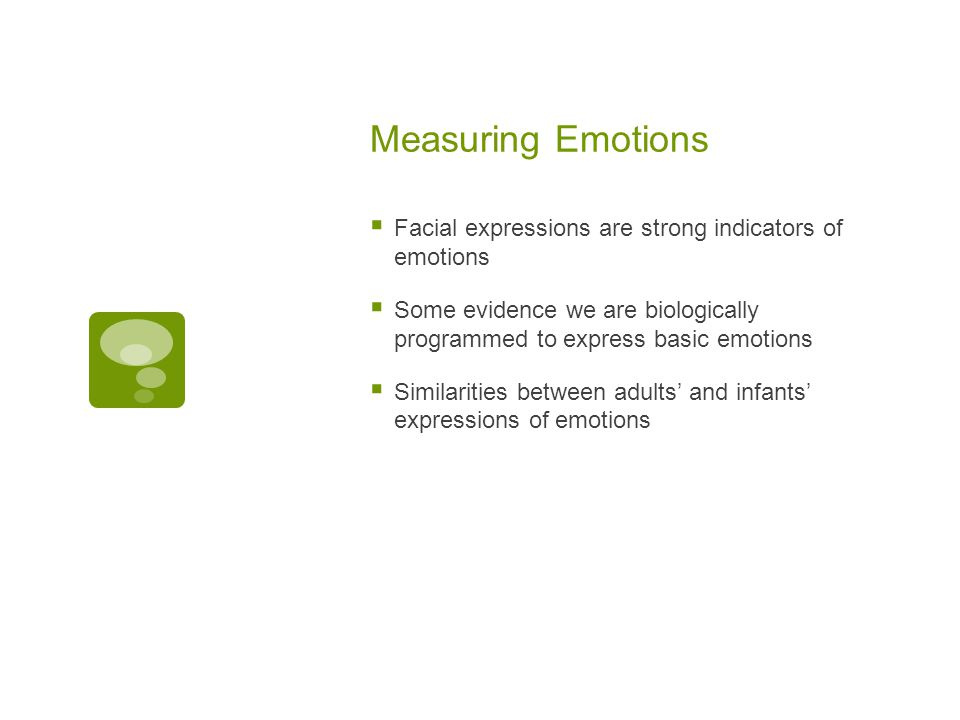 Measuring Emotions  Facial expressions are strong indicators of emotions  Some evidence we are biologically programmed to express basic emotions  Similarities between adults' and infants' expressions of emotions