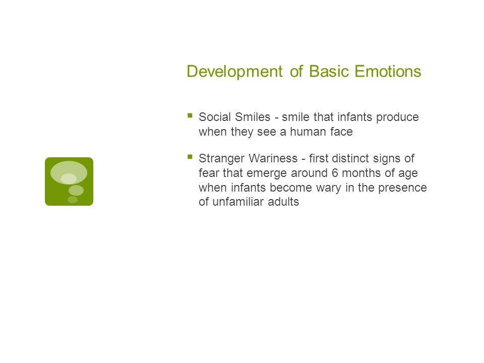 Development of Basic Emotions  Social Smiles - smile that infants produce when they see a human face  Stranger Wariness - first distinct signs of fear that emerge around 6 months of age when infants become wary in the presence of unfamiliar adults