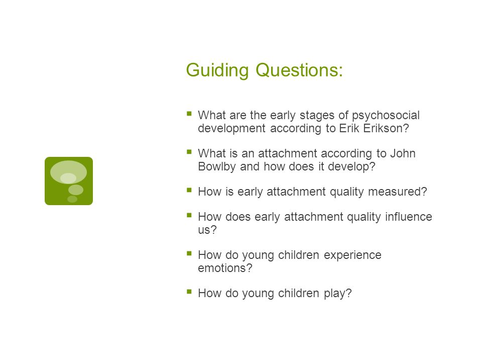 Guiding Questions:  What are the early stages of psychosocial development according to Erik Erikson?  What is an attachment according to John Bowlby