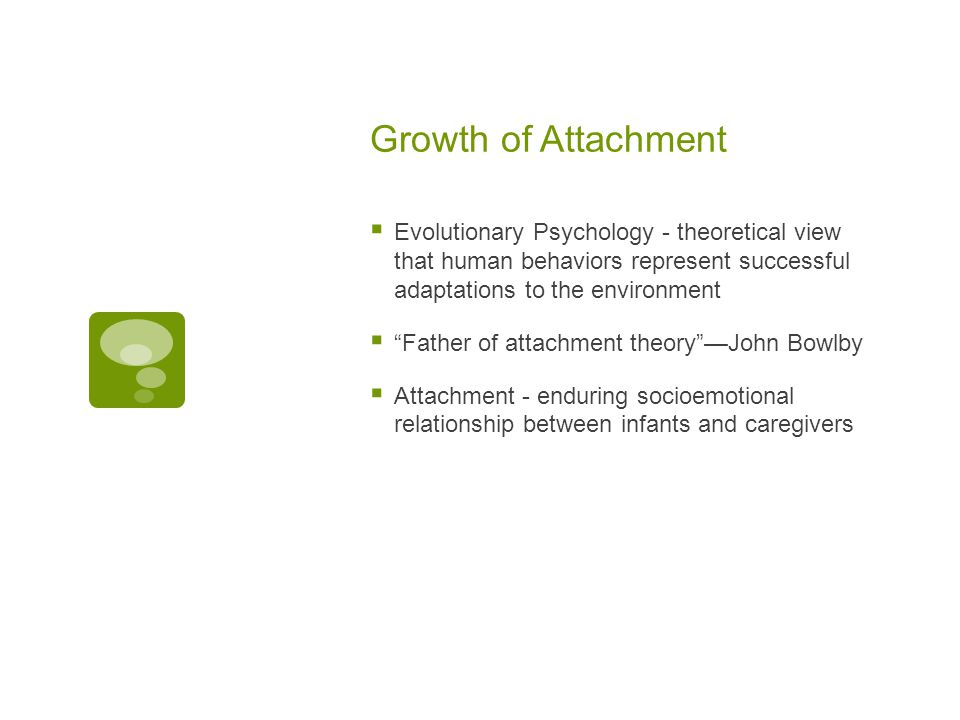 Growth of Attachment  Evolutionary Psychology - theoretical view that human behaviors represent successful adaptations to the environment  Father of attachment theory —John Bowlby  Attachment - enduring socioemotional relationship between infants and caregivers