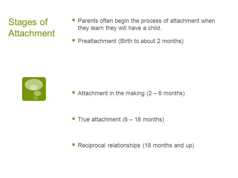 Stages of Attachment  Parents often begin the process of attachment when they learn they will have a child.  Preattachment (Birth to about 2 months)