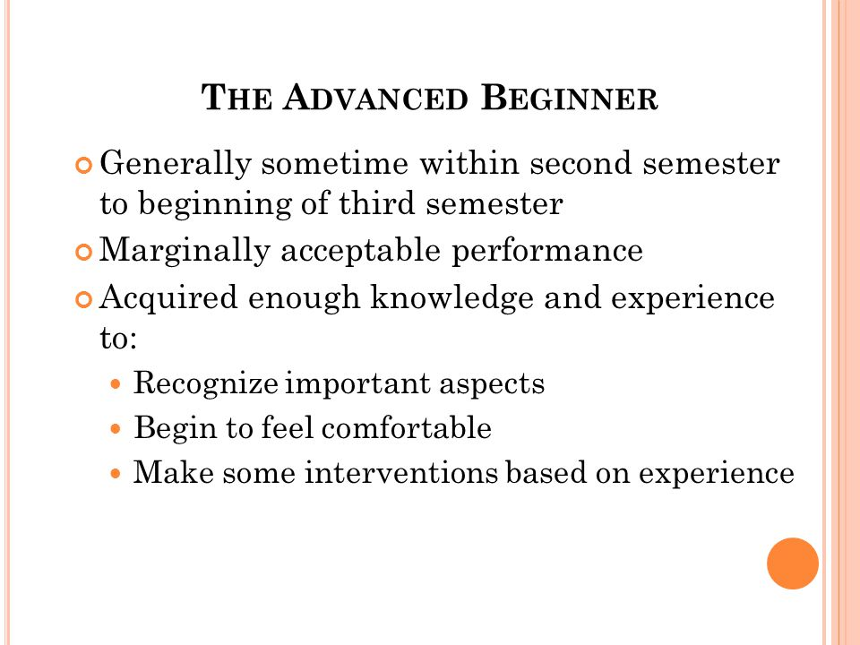T HE A DVANCED B EGINNER Generally sometime within second semester to beginning of third semester Marginally acceptable performance Acquired enough knowledge and experience to: Recognize important aspects Begin to feel comfortable Make some interventions based on experience